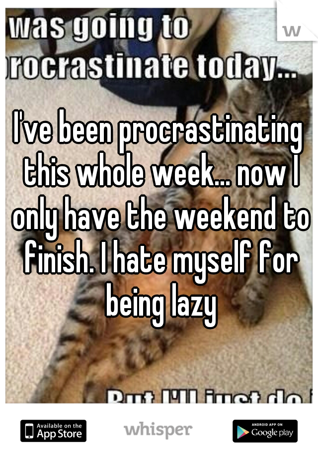 I've been procrastinating this whole week... now I only have the weekend to finish. I hate myself for being lazy