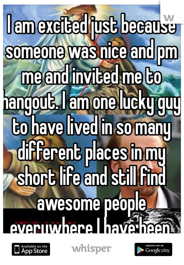 I am excited just because someone was nice and pm me and invited me to hangout. I am one lucky guy to have lived in so many different places in my short life and still find awesome people everywhere I have been.