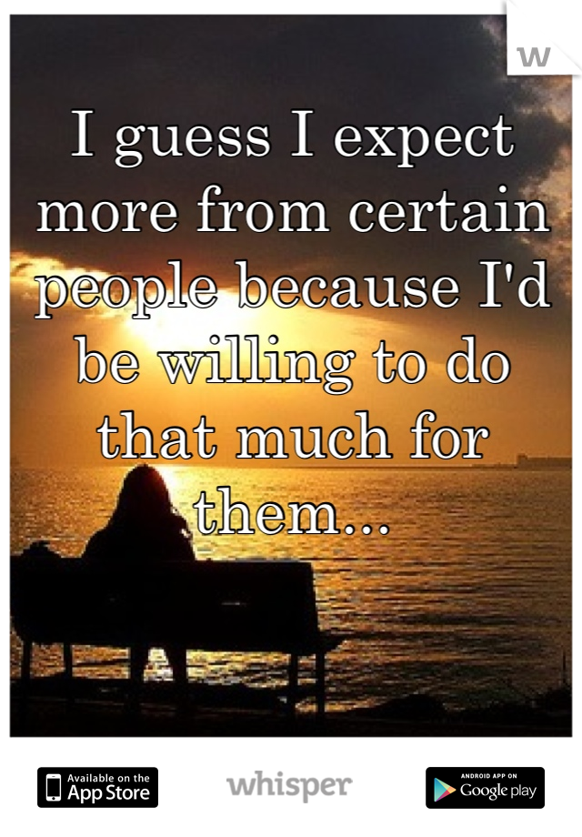 I guess I expect more from certain people because I'd be willing to do that much for them...