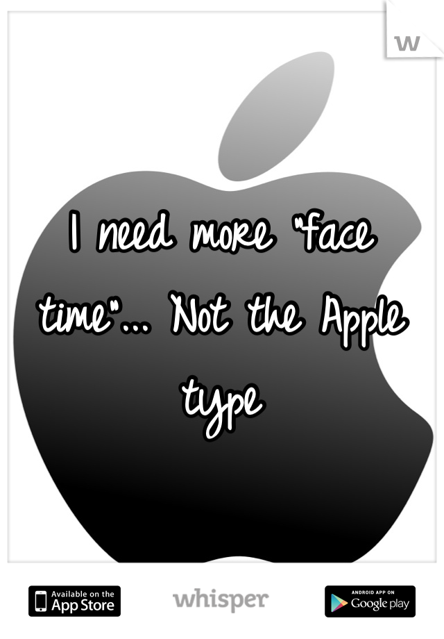 "I need more ""face time""... Not the Apple type"