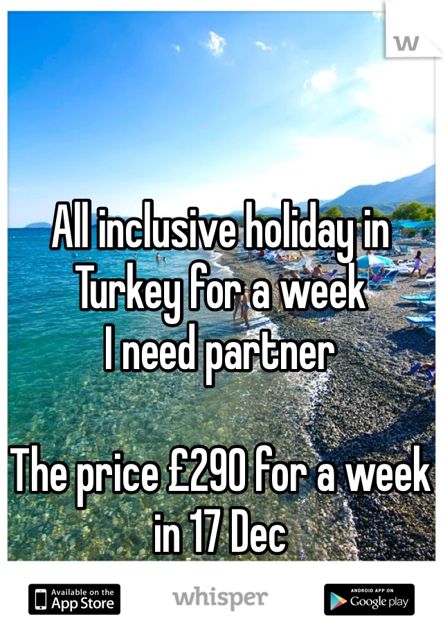 All inclusive holiday in Turkey for a week I need partner   The price £290 for a week in 17 Dec