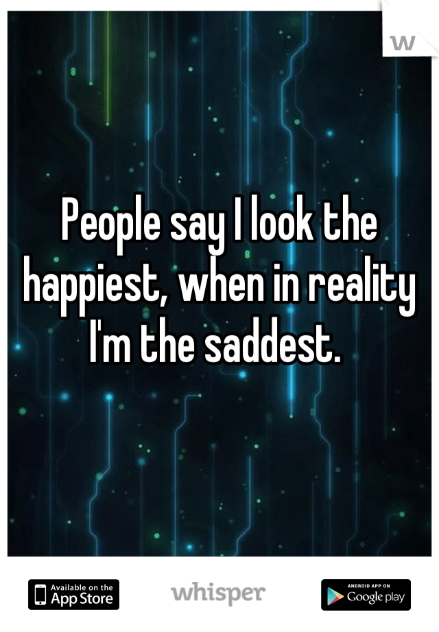 People say I look the happiest, when in reality I'm the saddest.