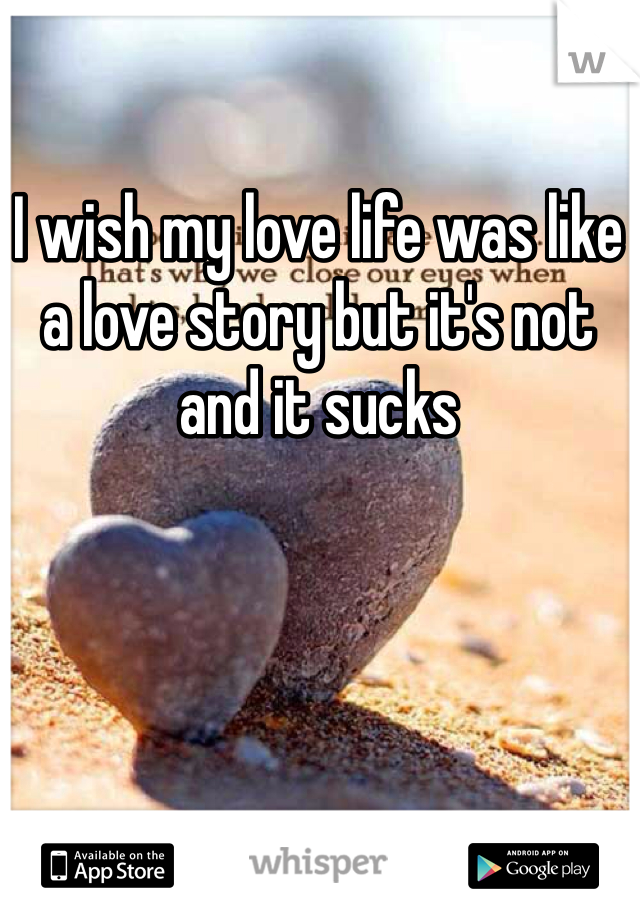 I wish my love life was like a love story but it's not and it sucks