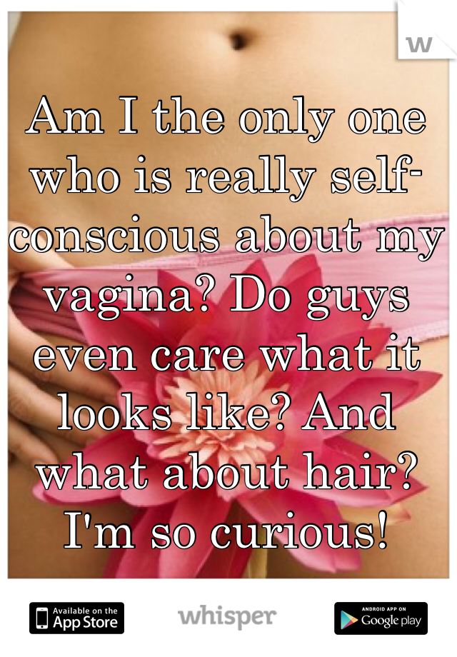Am I the only one who is really self-conscious about my vagina? Do guys even care what it looks like? And what about hair? I'm so curious!