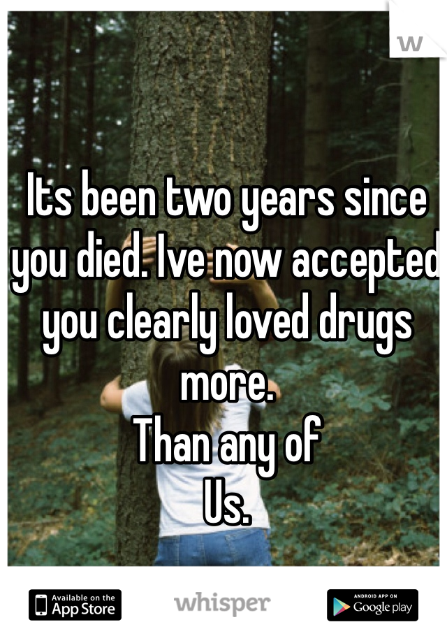 Its been two years since you died. Ive now accepted you clearly loved drugs more. Than any of  Us.