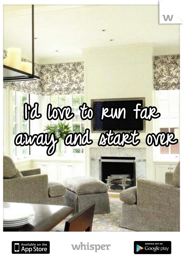 I'd love to run far away and start over