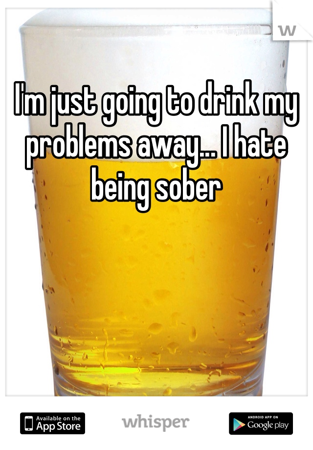 I'm just going to drink my problems away... I hate being sober