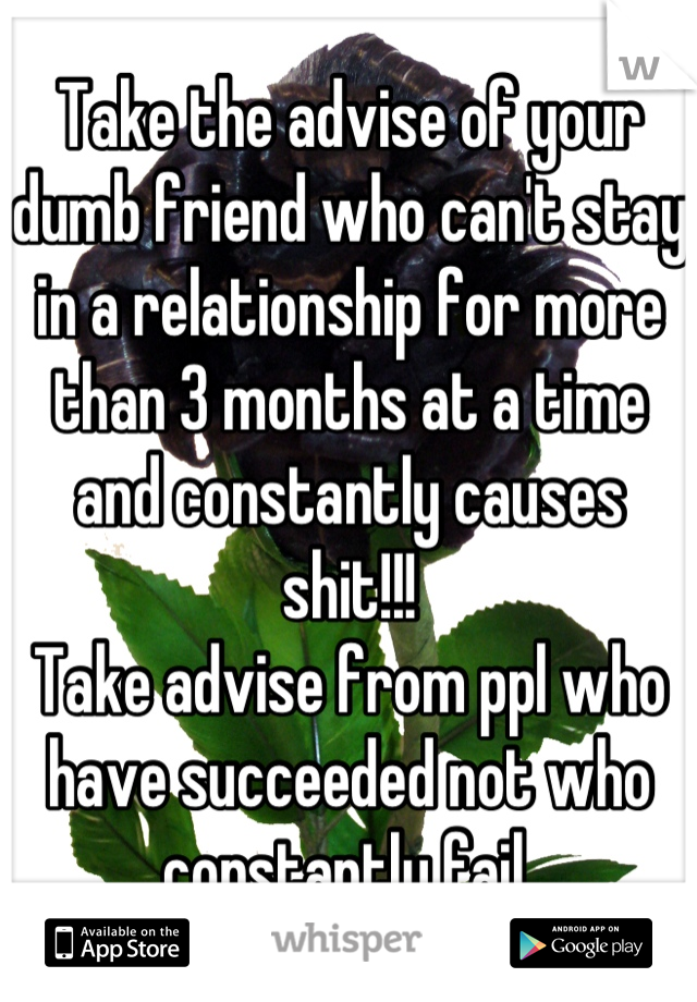 Take the advise of your dumb friend who can't stay in a relationship for more than 3 months at a time and constantly causes shit!!!  Take advise from ppl who have succeeded not who constantly fail