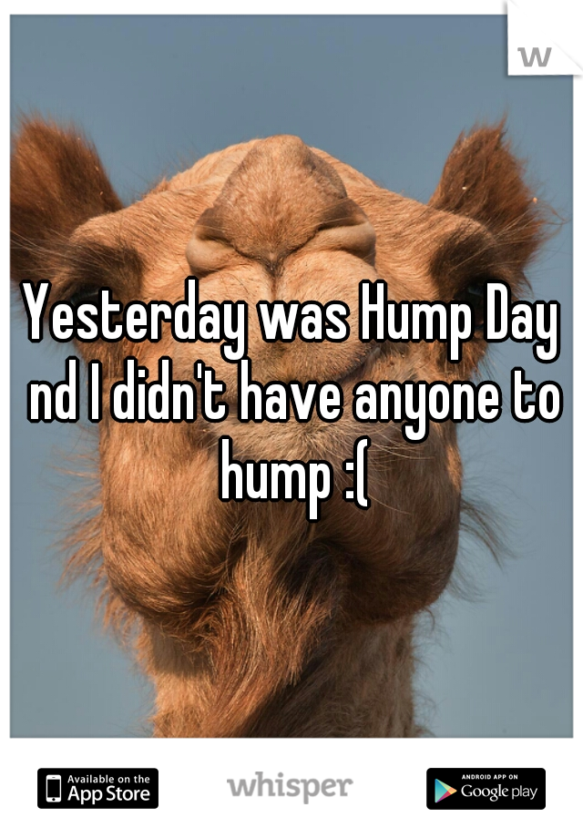 Yesterday was Hump Day nd I didn't have anyone to hump :(