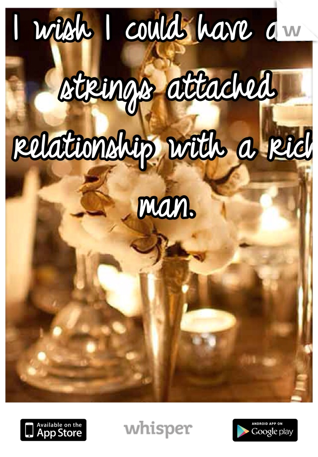 I wish I could have a no strings attached relationship with a rich man.