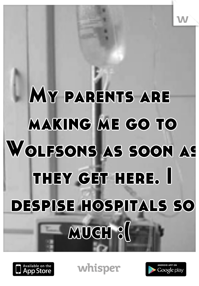 My parents are making me go to Wolfsons as soon as they get here. I despise hospitals so much :(