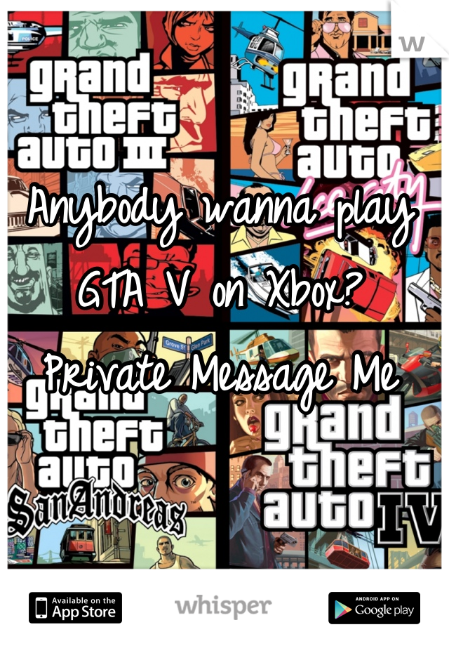 Anybody wanna play GTA V on Xbox? Private Message Me