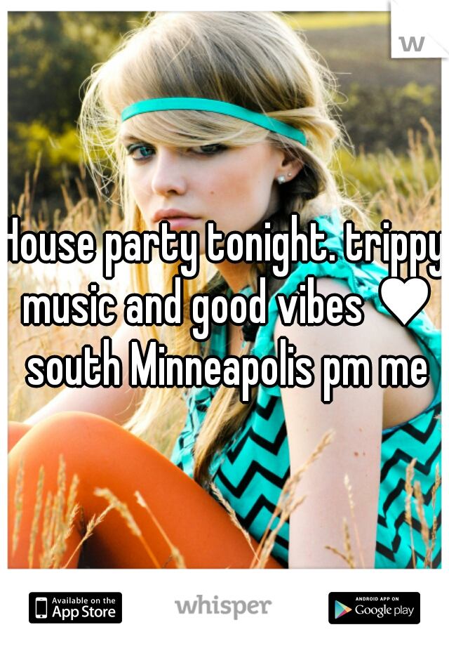 House party tonight. trippy music and good vibes ♥ south Minneapolis pm me