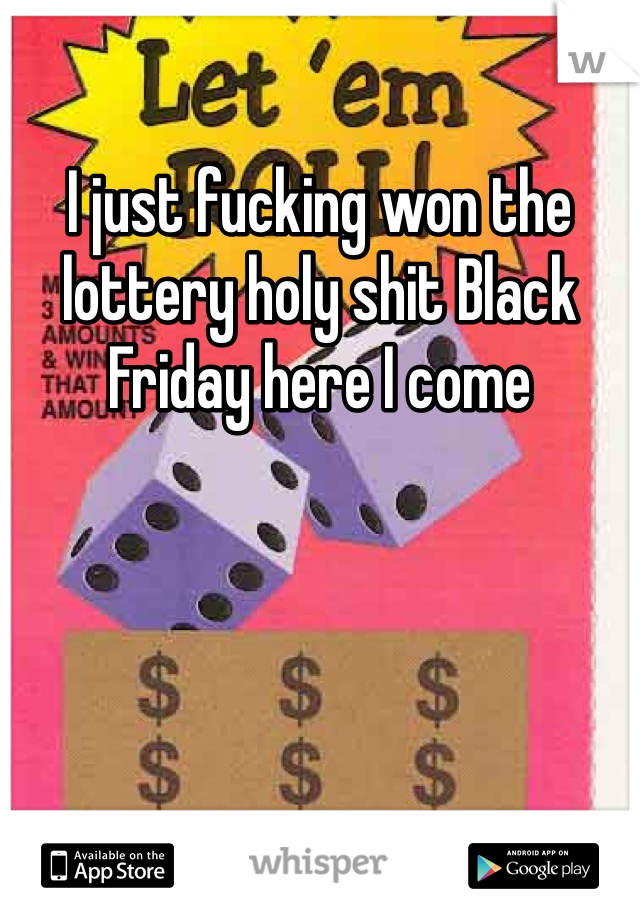 I just fucking won the lottery holy shit Black Friday here I come