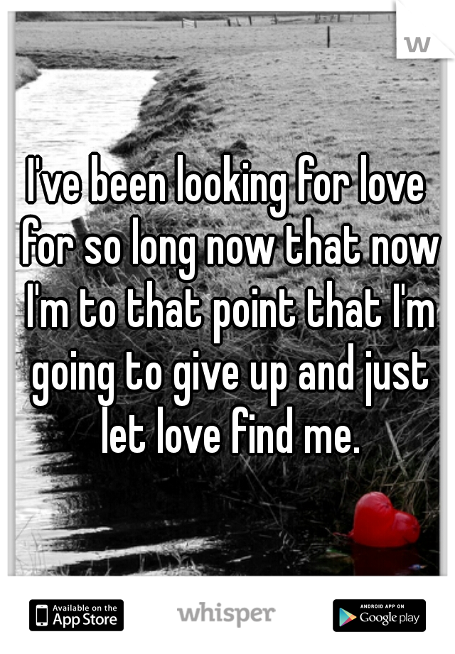 I've been looking for love for so long now that now I'm to that point that I'm going to give up and just let love find me.