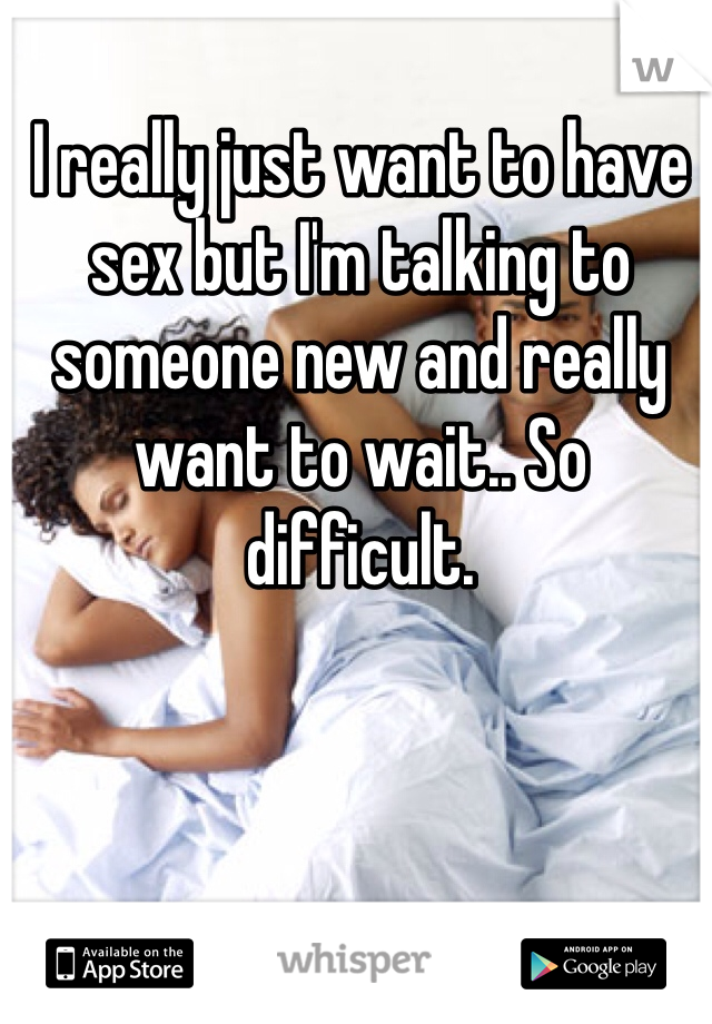 I really just want to have sex but I'm talking to someone new and really want to wait.. So difficult.