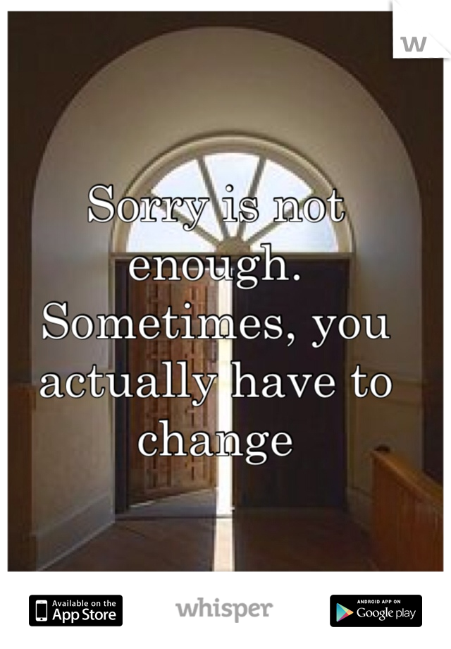 Sorry is not enough. Sometimes, you actually have to change