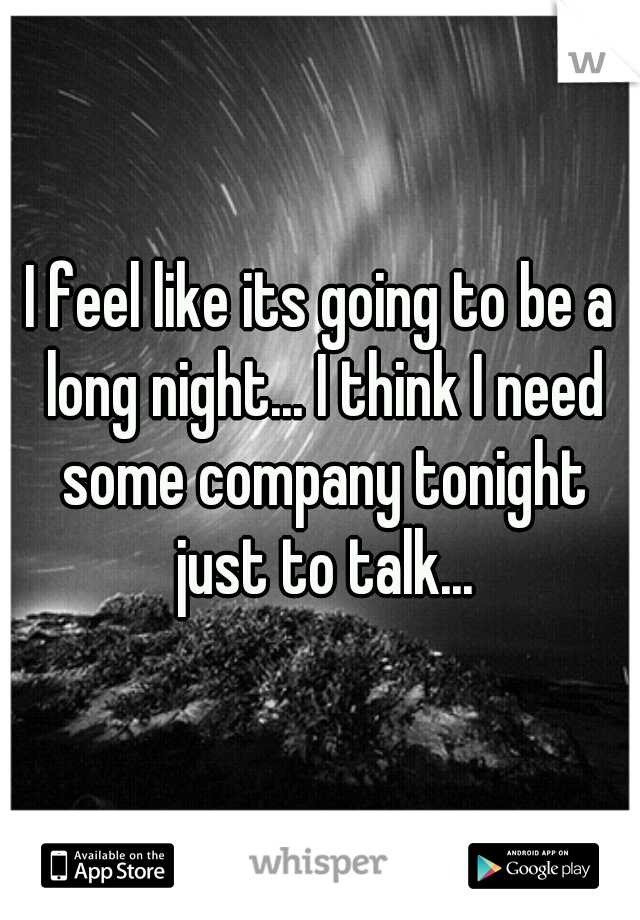 I feel like its going to be a long night... I think I need some company tonight just to talk...