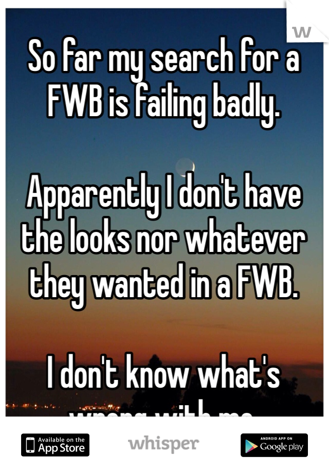 So far my search for a FWB is failing badly.   Apparently I don't have the looks nor whatever they wanted in a FWB.   I don't know what's wrong with me.