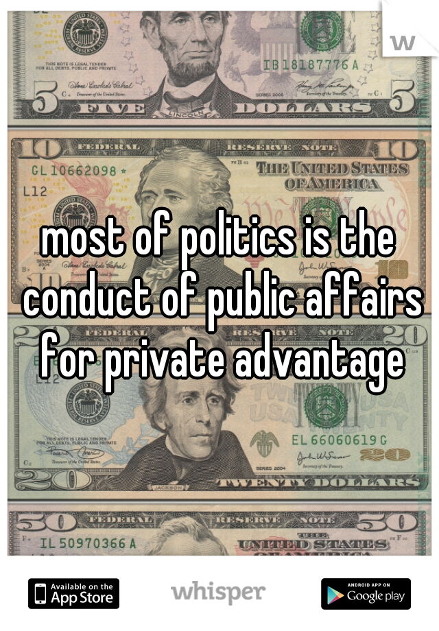 most of politics is the conduct of public affairs for private advantage