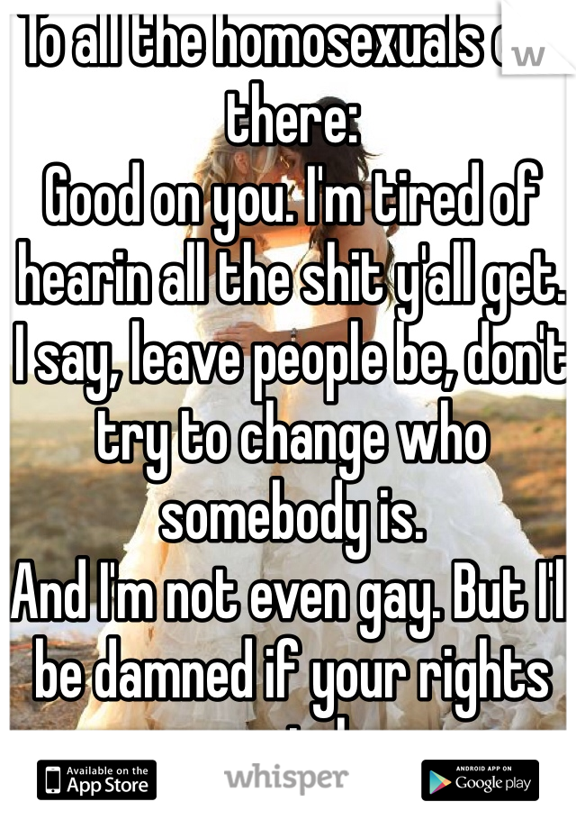 To all the homosexuals out there:  Good on you. I'm tired of hearin all the shit y'all get.  I say, leave people be, don't try to change who somebody is.  And I'm not even gay. But I'll be damned if your rights are stolen.