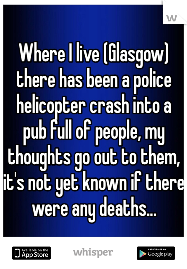 Where I live (Glasgow) there has been a police helicopter crash into a pub full of people, my thoughts go out to them, it's not yet known if there were any deaths...