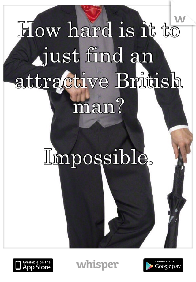 How hard is it to just find an attractive British man?   Impossible.