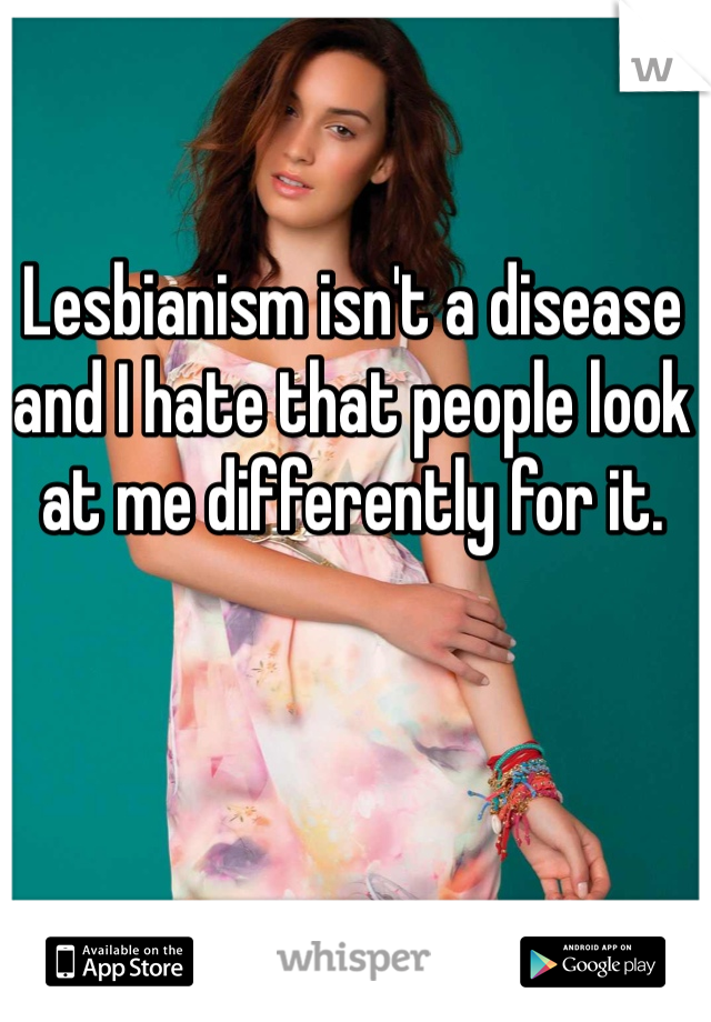 Lesbianism isn't a disease and I hate that people look at me differently for it.