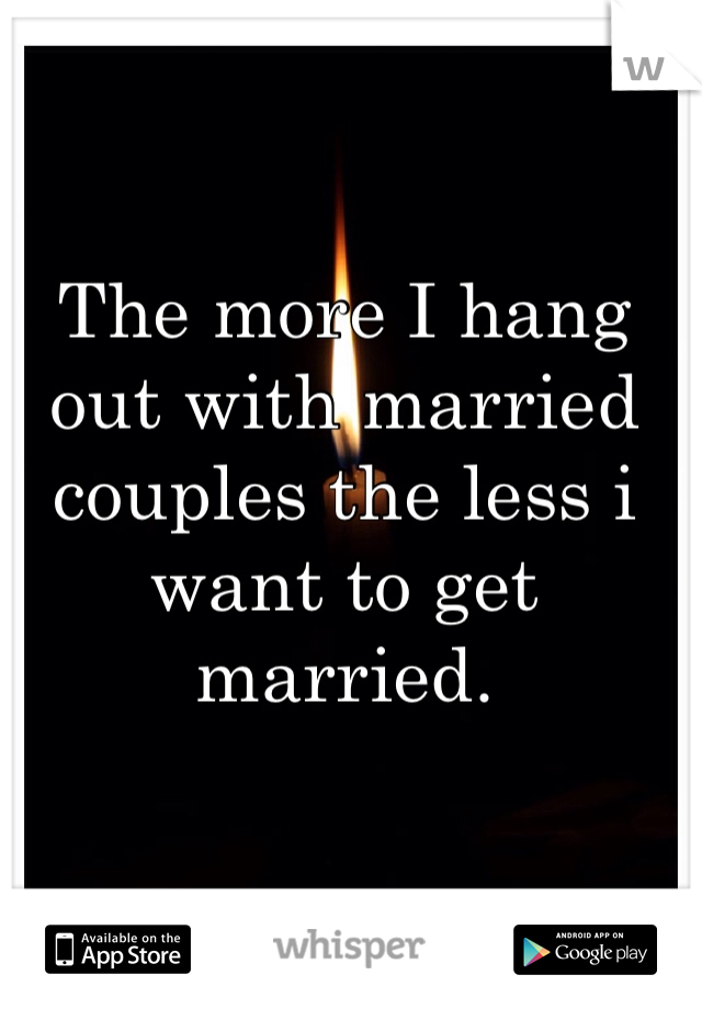 The more I hang out with married couples the less i want to get married.