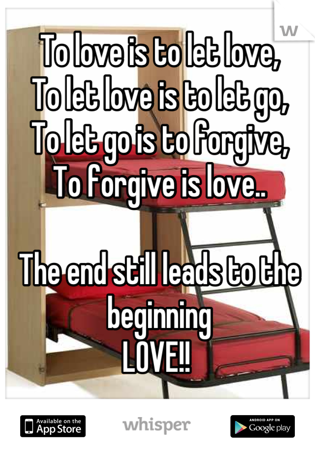 To love is to let love,  To let love is to let go,  To let go is to forgive,  To forgive is love..   The end still leads to the beginning  LOVE!!
