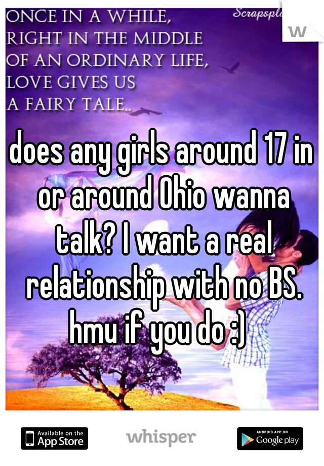 does any girls around 17 in or around Ohio wanna talk? I want a real relationship with no BS. hmu if you do :)