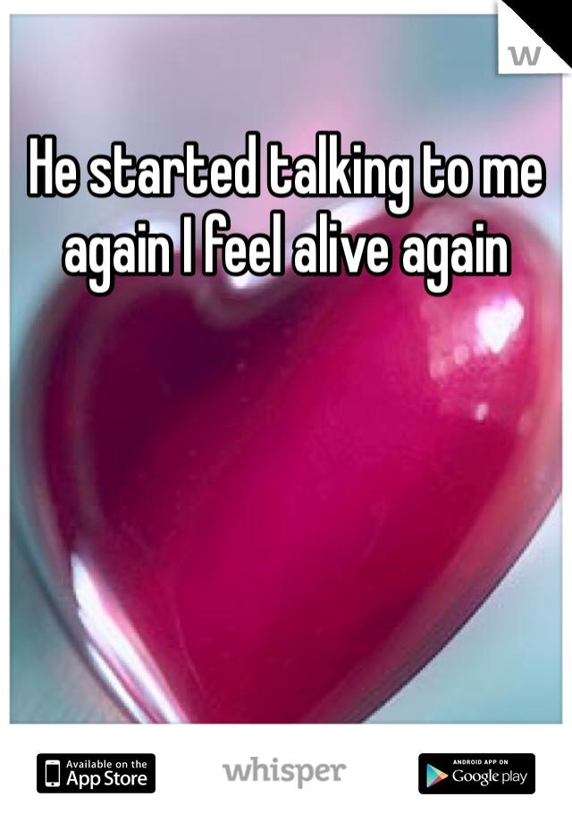 He started talking to me again I feel alive again