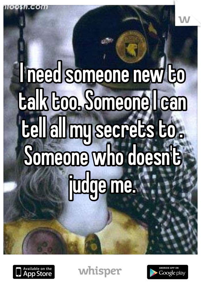 I need someone new to talk too. Someone I can tell all my secrets to . Someone who doesn't judge me.