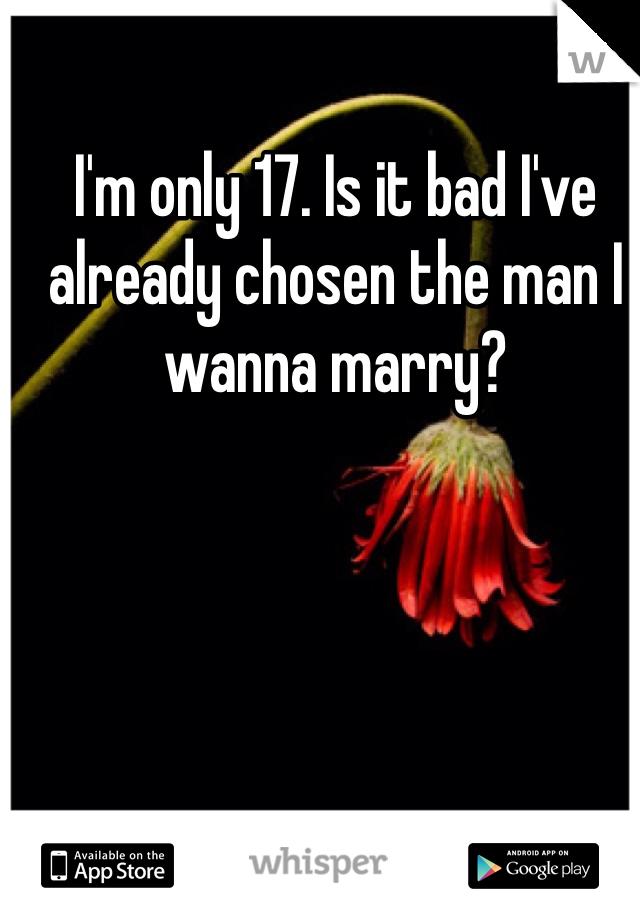 I'm only 17. Is it bad I've already chosen the man I wanna marry?