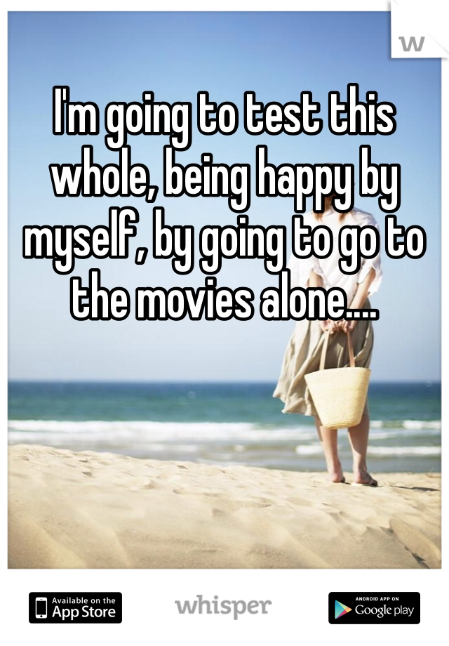 I'm going to test this whole, being happy by myself, by going to go to the movies alone....