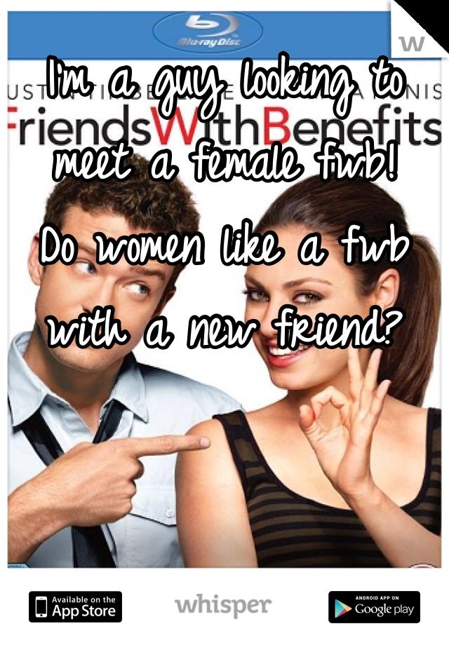 I'm a guy looking to meet a female fwb! Do women like a fwb with a new friend?