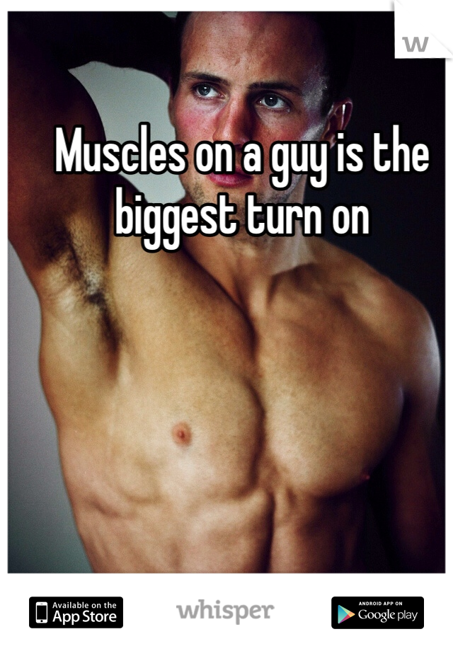 Muscles on a guy is the biggest turn on