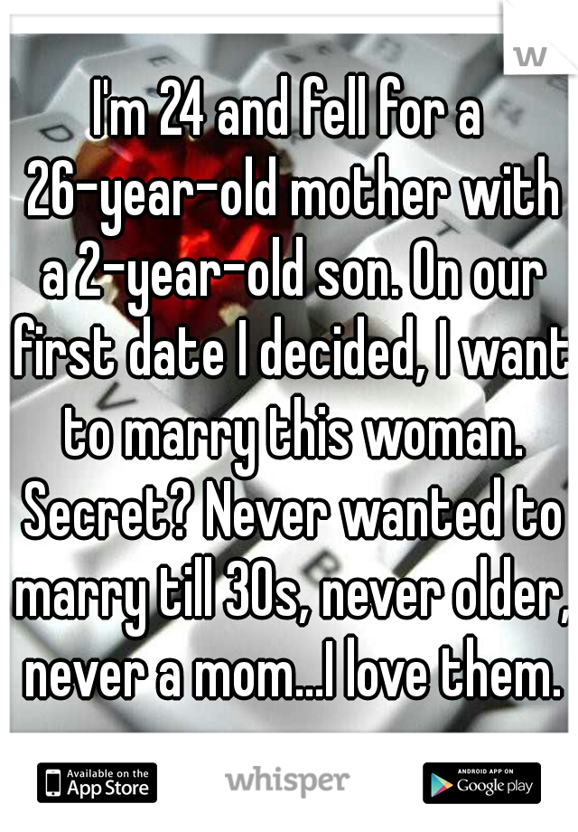 I'm 24 and fell for a 26-year-old mother with a 2-year-old son. On our first date I decided, I want to marry this woman. Secret? Never wanted to marry till 30s, never older, never a mom...I love them.