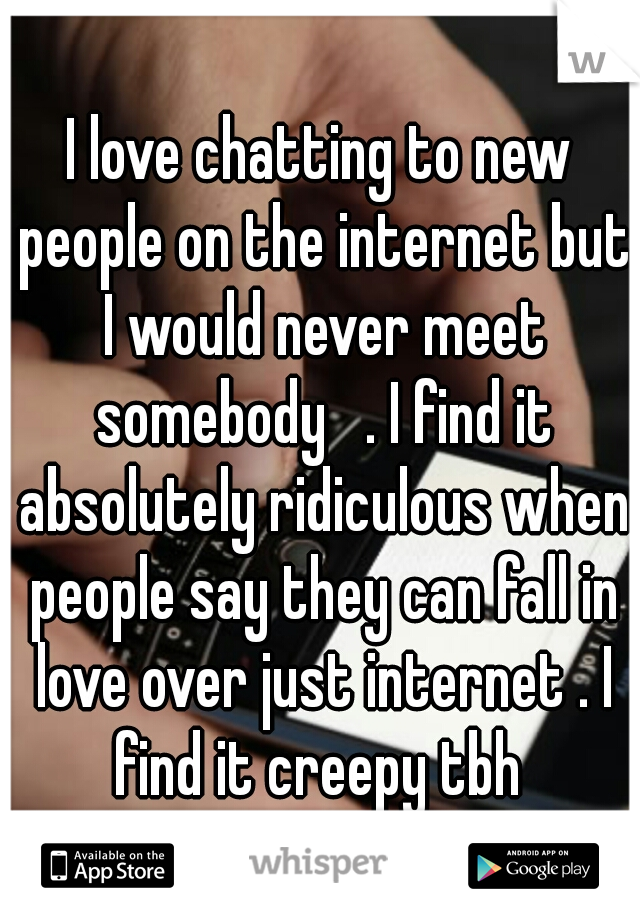 I love chatting to new people on the internet but I would never meet somebody   . I find it absolutely ridiculous when people say they can fall in love over just internet . I find it creepy tbh