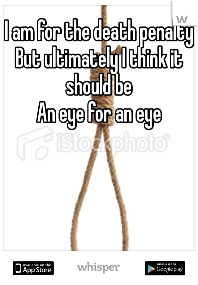 I am for the death penalty But ultimately I think it should be  An eye for an eye