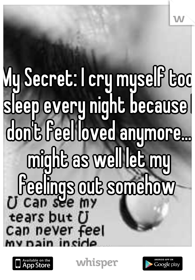 My Secret: I cry myself too sleep every night because I don't feel loved anymore... might as well let my feelings out somehow