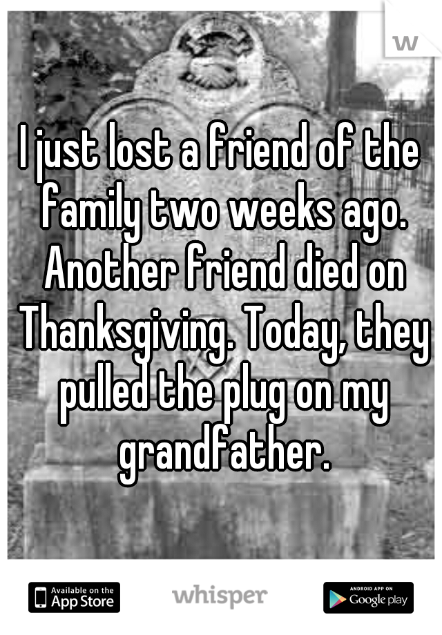 I just lost a friend of the family two weeks ago. Another friend died on Thanksgiving. Today, they pulled the plug on my grandfather.