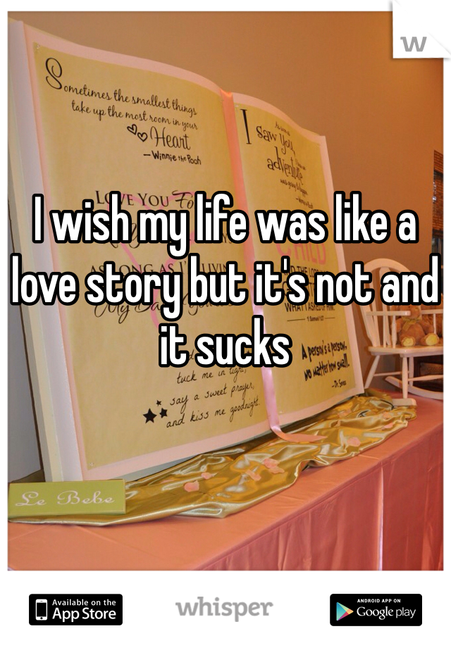 I wish my life was like a love story but it's not and it sucks