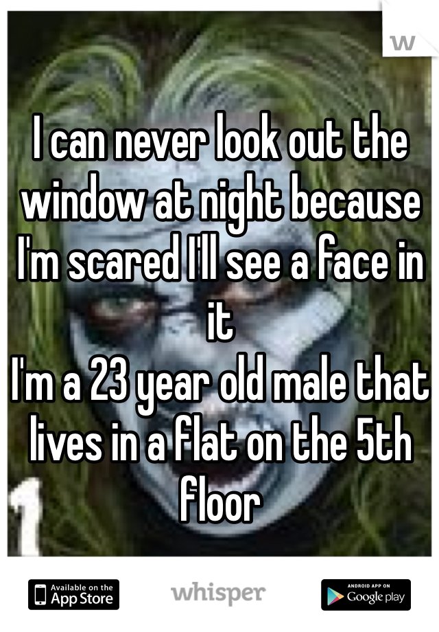 I can never look out the window at night because I'm scared I'll see a face in it I'm a 23 year old male that lives in a flat on the 5th floor