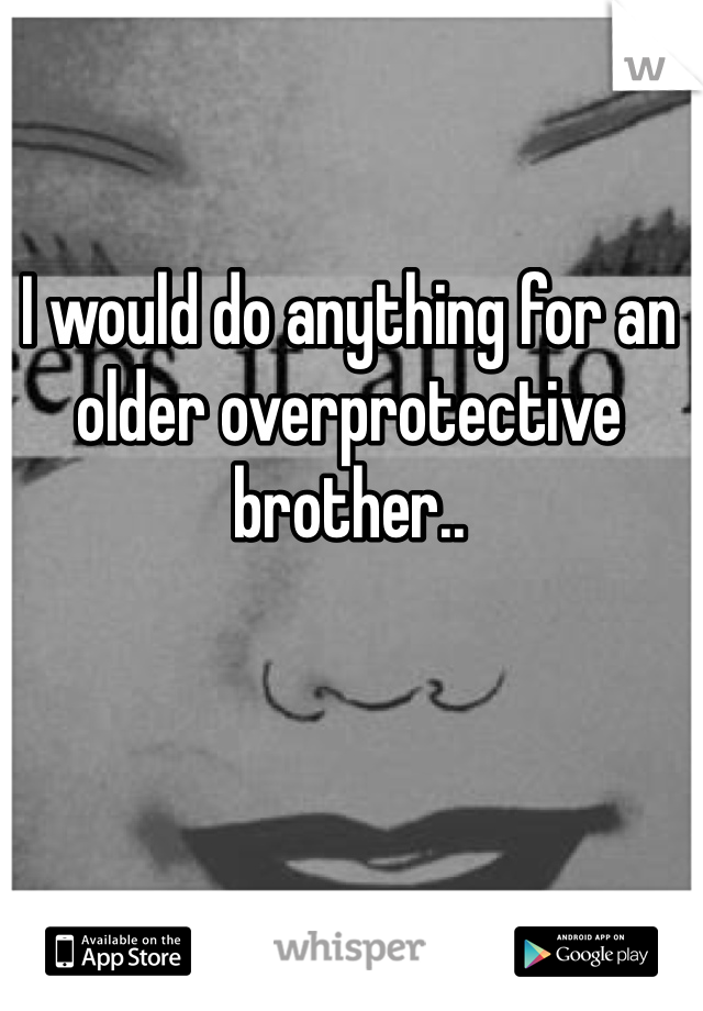 I would do anything for an older overprotective brother..