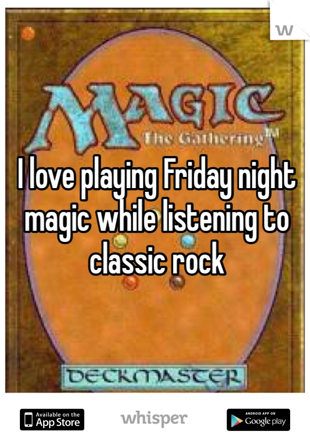 I love playing Friday night magic while listening to classic rock