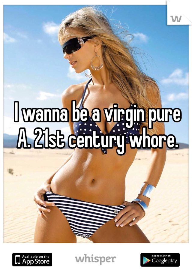 I wanna be a virgin pure A. 21st century whore.