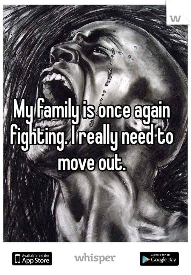 My family is once again fighting. I really need to move out.