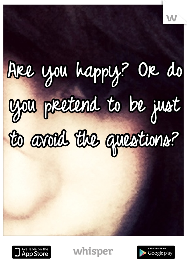 Are you happy? Or do you pretend to be just to avoid the questions?