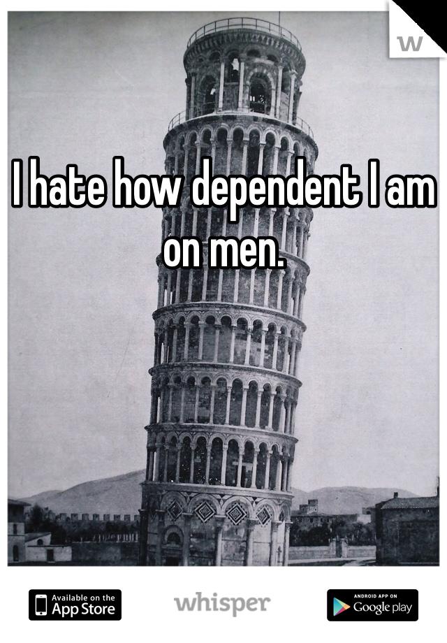 I hate how dependent I am on men.